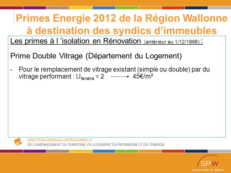 32 Primes Energie 2012 de la Région Wallonne à destination des syndics d'immeubles Les primes à l 'isolation en Rénovation (antérieur au 1/12/1996) : Prime Double Vitrage (Département du Logement) -Pour le remplacement de vitrage existant (simple ou double) par du vitrage performant : U fenêtre < 2 45€/m²