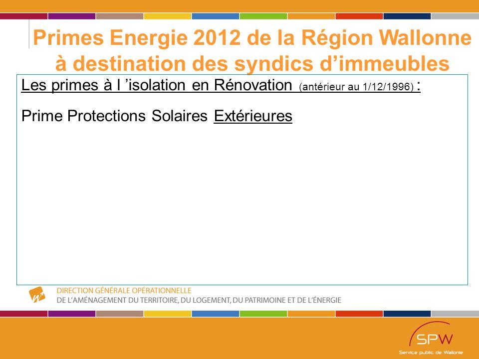36 Primes Energie 2012 de la Région Wallonne à destination des syndics d'immeubles Les primes à l 'isolation en Rénovation (antérieur au 1/12/1996) : Prime Protections Solaires Extérieures