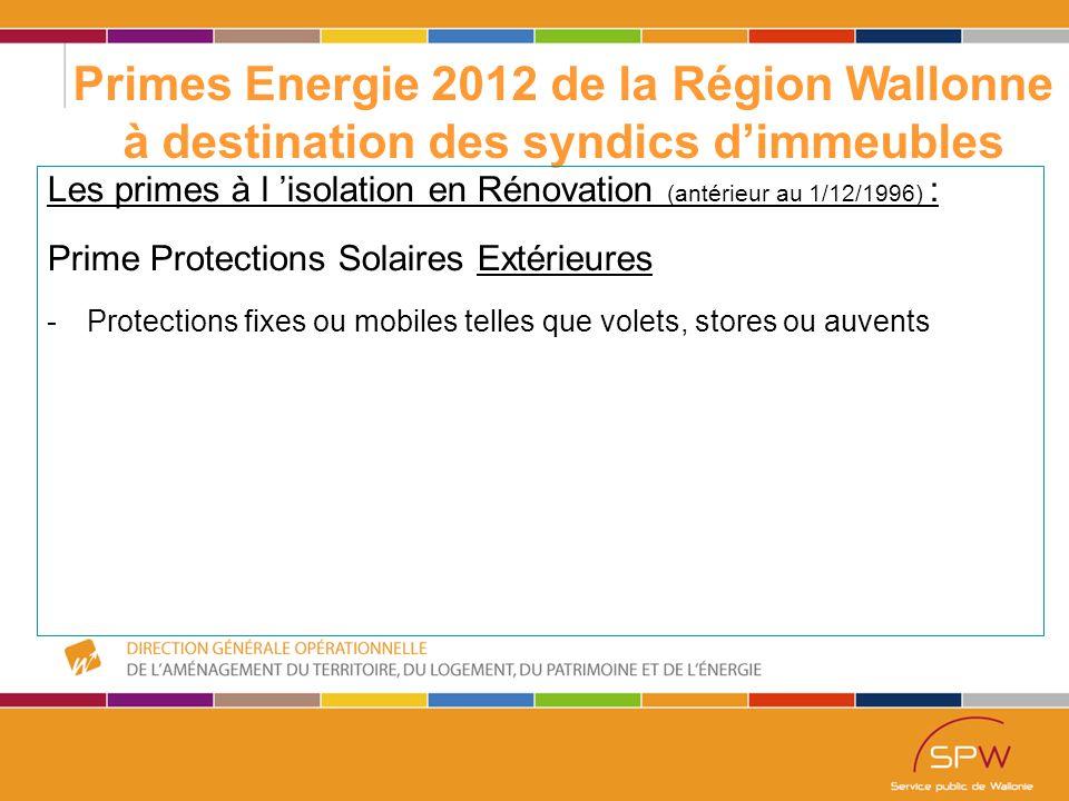 37 Primes Energie 2012 de la Région Wallonne à destination des syndics d'immeubles Les primes à l 'isolation en Rénovation (antérieur au 1/12/1996) : Prime Protections Solaires Extérieures -Protections fixes ou mobiles telles que volets, stores ou auvents