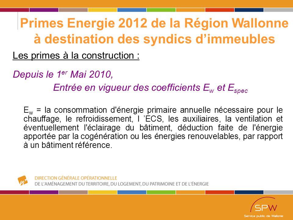 4 Primes Energie 2012 de la Région Wallonne à destination des syndics d'immeubles Les primes à la construction : Depuis le 1 er Mai 2010, Entrée en vigueur des coefficients E w et E spec E w = la consommation d énergie primaire annuelle nécessaire pour le chauffage, le refroidissement, l 'ECS, les auxiliaires, la ventilation et éventuellement l éclairage du bâtiment, déduction faite de l énergie apportée par la cogénération ou les énergies renouvelables, par rapport à un bâtiment référence.