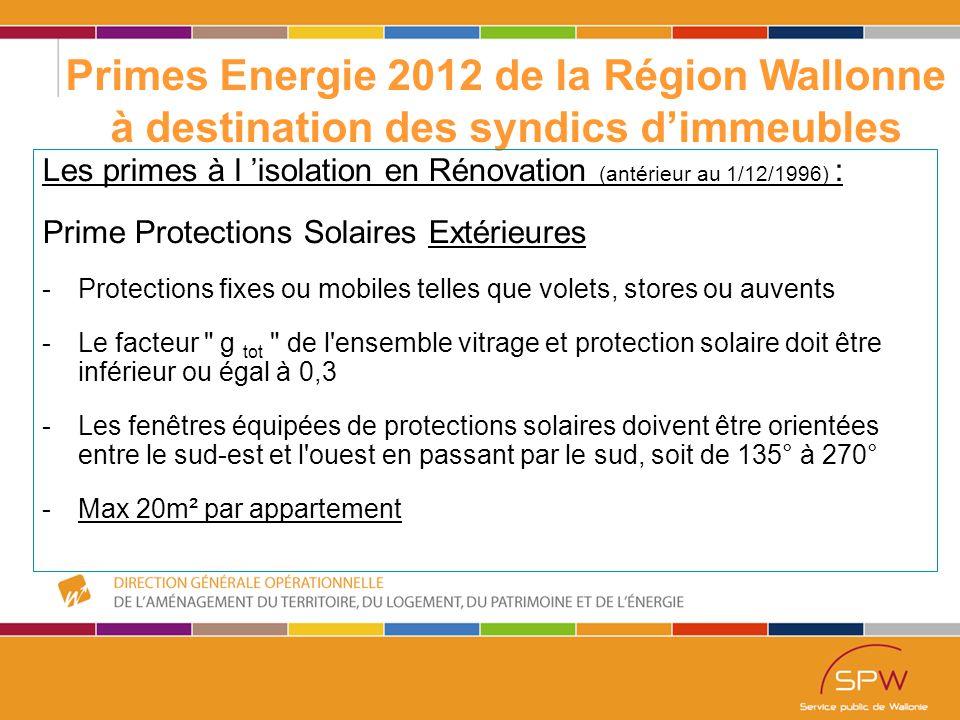 40 Primes Energie 2012 de la Région Wallonne à destination des syndics d'immeubles Les primes à l 'isolation en Rénovation (antérieur au 1/12/1996) : Prime Protections Solaires Extérieures -Protections fixes ou mobiles telles que volets, stores ou auvents -Le facteur g tot de l ensemble vitrage et protection solaire doit être inférieur ou égal à 0,3 -Les fenêtres équipées de protections solaires doivent être orientées entre le sud-est et l ouest en passant par le sud, soit de 135° à 270° -Max 20m² par appartement