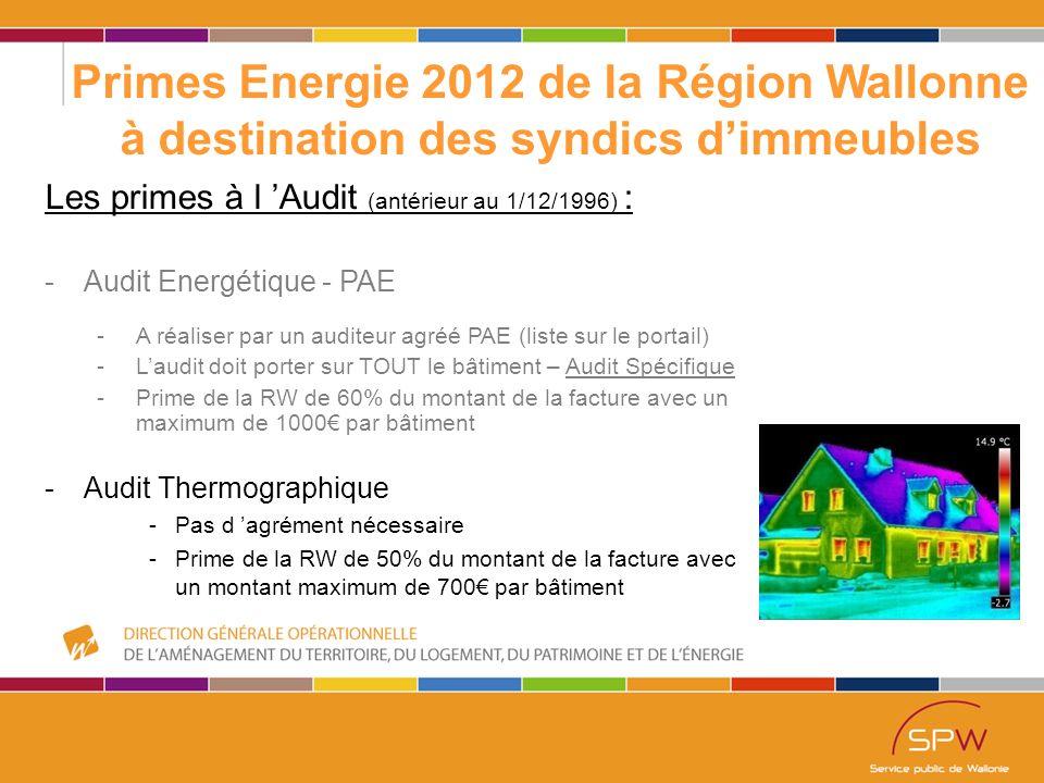 42 Primes Energie 2012 de la Région Wallonne à destination des syndics d'immeubles Les primes à l 'Audit (antérieur au 1/12/1996) : -Audit Energétique - PAE -A réaliser par un auditeur agréé PAE (liste sur le portail) -L'audit doit porter sur TOUT le bâtiment – Audit Spécifique -Prime de la RW de 60% du montant de la facture avec un maximum de 1000€ par bâtiment -Audit Thermographique -Pas d 'agrément nécessaire -Prime de la RW de 50% du montant de la facture avec un montant maximum de 700€ par bâtiment