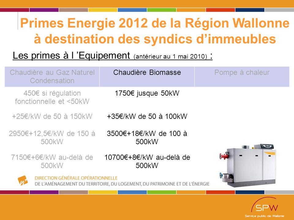 46 Primes Energie 2012 de la Région Wallonne à destination des syndics d'immeubles Les primes à l 'Equipement (antérieur au 1 mai 2010) : Chaudière au Gaz Naturel Condensation Chaudière BiomassePompe à chaleur 450€ si régulation fonctionnelle et <50kW 1750€ jusque 50kW +25€/kW de 50 à 150kW+35€/kW de 50 à 100kW 2950€+12,5€/kW de 150 à 500kW 3500€+18€/kW de 100 à 500kW 7150€+6€/kW au-delà de 500kW 10700€+8€/kW au-delà de 500kW