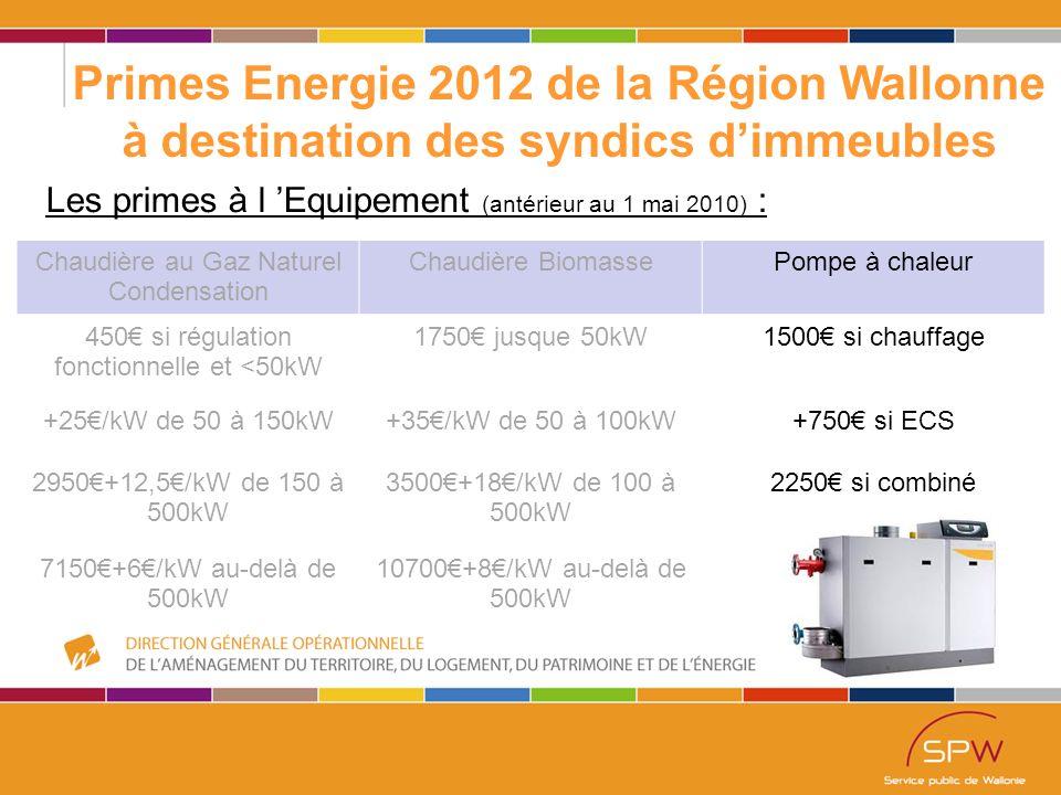 47 Primes Energie 2012 de la Région Wallonne à destination des syndics d'immeubles Les primes à l 'Equipement (antérieur au 1 mai 2010) : Chaudière au Gaz Naturel Condensation Chaudière BiomassePompe à chaleur 450€ si régulation fonctionnelle et <50kW 1750€ jusque 50kW1500€ si chauffage +25€/kW de 50 à 150kW+35€/kW de 50 à 100kW+750€ si ECS 2950€+12,5€/kW de 150 à 500kW 3500€+18€/kW de 100 à 500kW 2250€ si combiné 7150€+6€/kW au-delà de 500kW 10700€+8€/kW au-delà de 500kW