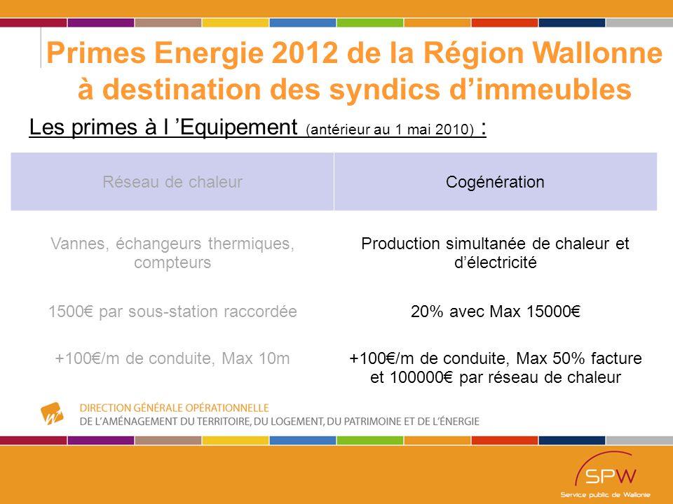 49 Primes Energie 2012 de la Région Wallonne à destination des syndics d'immeubles Les primes à l 'Equipement (antérieur au 1 mai 2010) : Réseau de chaleurCogénération Vannes, échangeurs thermiques, compteurs Production simultanée de chaleur et d'électricité 1500€ par sous-station raccordée20% avec Max 15000€ +100€/m de conduite, Max 10m+100€/m de conduite, Max 50% facture et 100000€ par réseau de chaleur