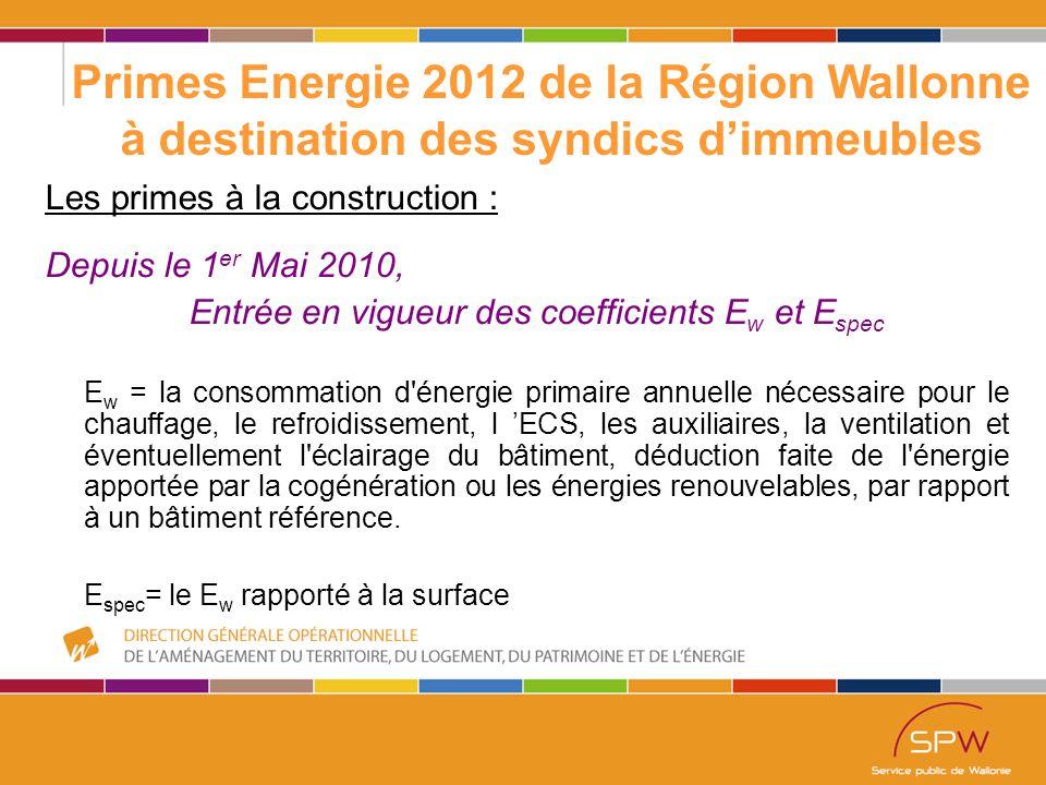 5 Primes Energie 2012 de la Région Wallonne à destination des syndics d'immeubles Les primes à la construction : Depuis le 1 er Mai 2010, Entrée en vigueur des coefficients E w et E spec E w = la consommation d énergie primaire annuelle nécessaire pour le chauffage, le refroidissement, l 'ECS, les auxiliaires, la ventilation et éventuellement l éclairage du bâtiment, déduction faite de l énergie apportée par la cogénération ou les énergies renouvelables, par rapport à un bâtiment référence.
