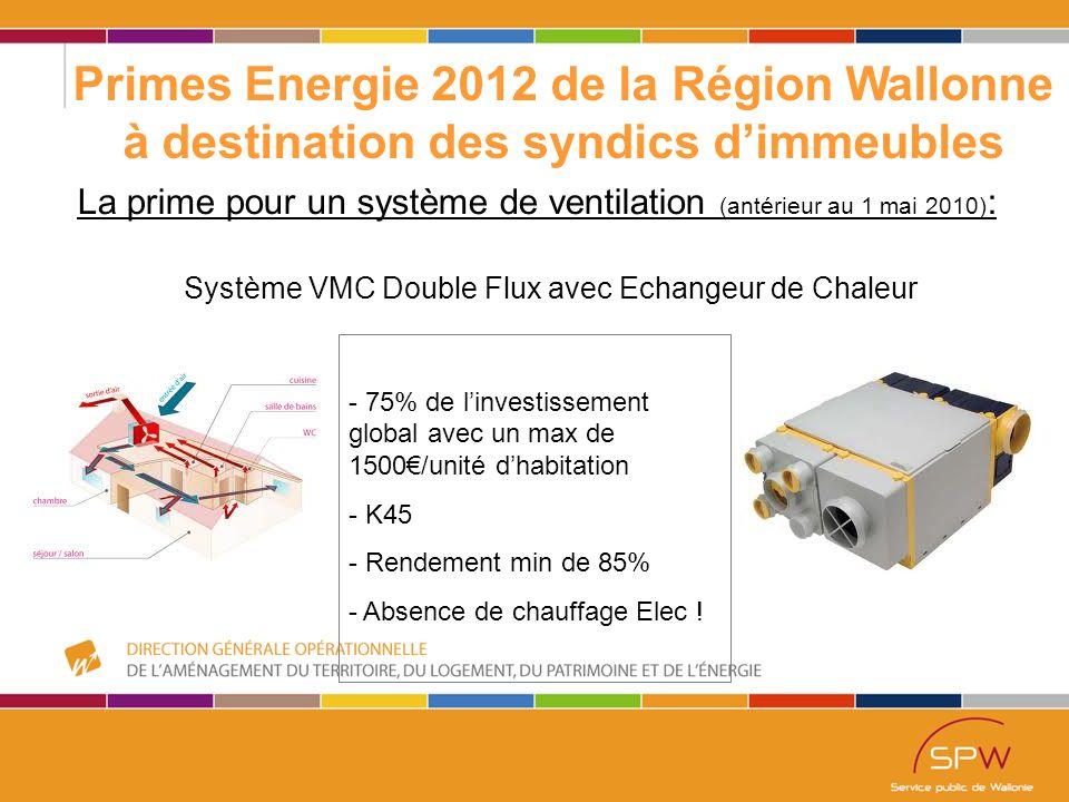 51 Primes Energie 2012 de la Région Wallonne à destination des syndics d'immeubles La prime pour un système de ventilation (antérieur au 1 mai 2010) : Système VMC Double Flux avec Echangeur de Chaleur - 75% de l'investissement global avec un max de 1500€/unité d'habitation - K45 - Rendement min de 85% - Absence de chauffage Elec !