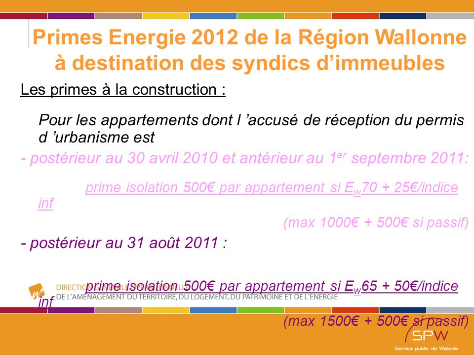 8 Primes Energie 2012 de la Région Wallonne à destination des syndics d'immeubles Les primes à la construction : Pour les appartements dont l 'accusé de réception du permis d 'urbanisme est - postérieur au 30 avril 2010 et antérieur au 1 er septembre 2011: prime isolation 500€ par appartement si E w 70 + 25€/indice inf (max 1000€ + 500€ si passif) - postérieur au 31 août 2011 : prime isolation 500€ par appartement si E w 65 + 50€/indice inf (max 1500€ + 500€ si passif)
