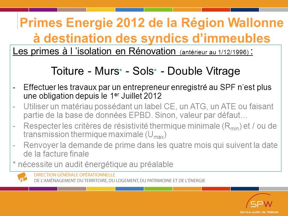 30 Primes Energie 2012 de la Région Wallonne à destination des syndics d'immeubles Les primes à l 'isolation en Rénovation (antérieur au 1/12/1996) : Isolation des Sols Isolation par la caveIsolation sur la dalle Si 2 < R < 3,5 10€/m² Si 3,5 < R 20€/m² Si 1,5 < R 27€/m² Surprime de 3€/m² si matériau naturel Demande unique pour le bâtiment - Max 160m²