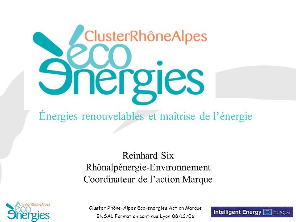 Cluster Rhône-Alpes Eco-énergies Action Marque ENSAL Formation continue Lyon 08/12/06 Reinhard Six Rhônalpénergie-Environnement Coordinateur de l'action Marque Énergies renouvelables et maîtrise de l'énergie