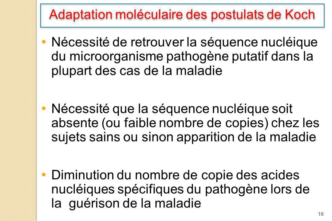 16 Nécessité de retrouver la séquence nucléique du microorganisme pathogène putatif dans la plupart des cas de la maladie Nécessité que la séquence nu
