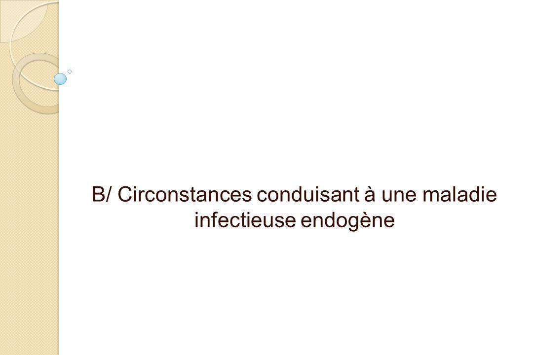 B/ Circonstances conduisant à une maladie infectieuse endogène