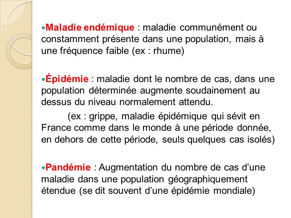Maladie endémique : maladie communément ou constamment présente dans une population, mais à une fréquence faible (ex : rhume) Épidémie : maladie dont le nombre de cas, dans une population déterminée augmente soudainement au dessus du niveau normalement attendu.