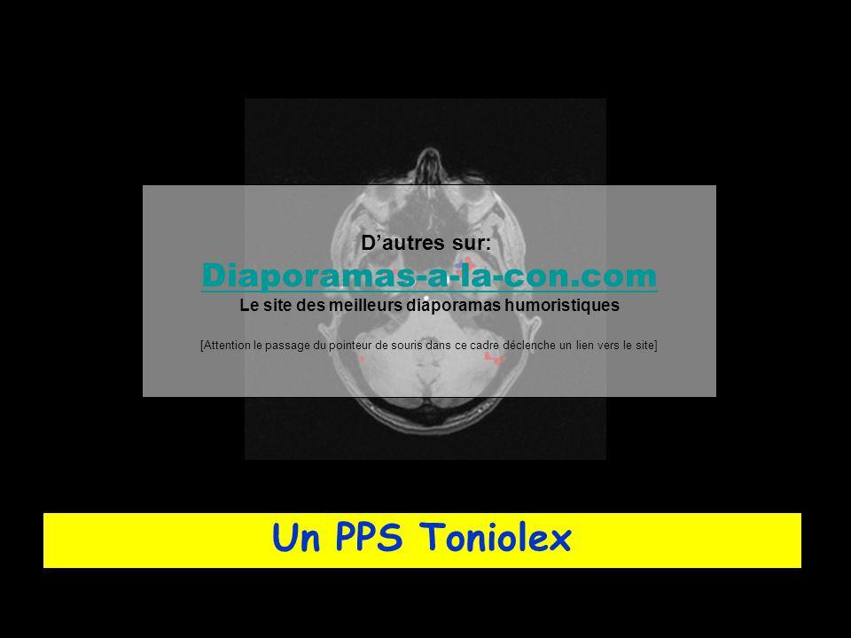 Un PPS Toniolex D'autres sur: Diaporamas-a-la-con.com Le site des meilleurs diaporamas humoristiques [Attention le passage du pointeur de souris dans ce cadre déclenche un lien vers le site]