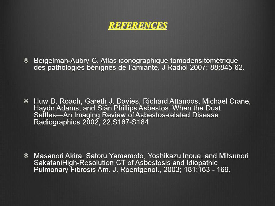 REFERENCES Beigelman-Aubry C. Atlas iconographique tomodensitométrique des pathologies bénignes de l'amiante. J Radiol 2007; 88:845-62. Huw D. Roach,