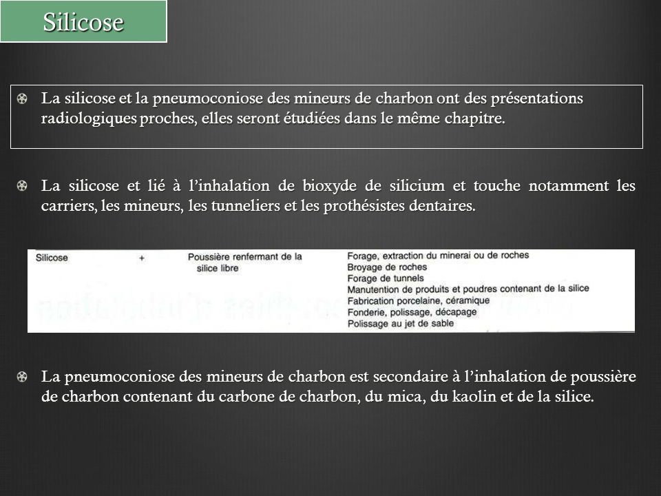 Silicose Corrélations anatomo-radiologiques: Inhalation des particules minérales Dépose des particules sur l'épithélium respiratoire Evacuation grâce au tapis muco-ciliaire Dépassement des capacités d'épuration: - Exposition intense et/ou prolongée - Altération de la clairance muco-ciliaire Particules phagocytées par les macrophages = cellules à poussière PNEUMOCONIOSE Absence de pneumoconiose Evacuation lymphatique médiastino-hilaire