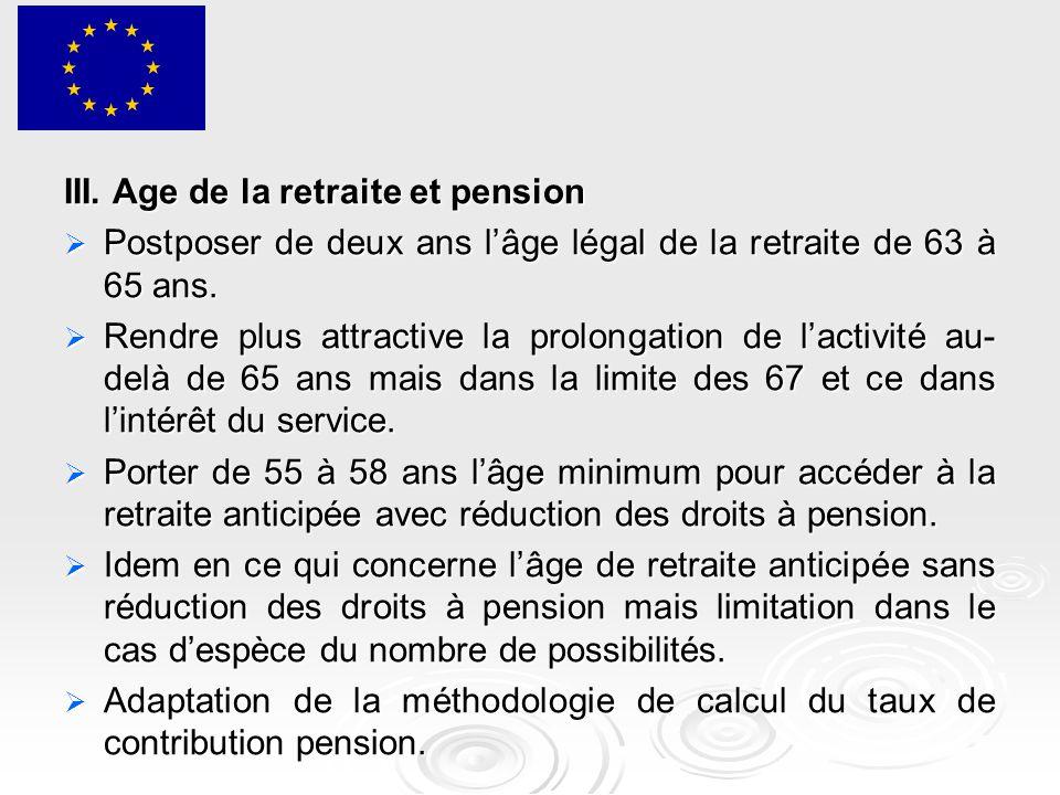 III. Age de la retraite et pension  Postposer de deux ans l'âge légal de la retraite de 63 à 65 ans.  Rendre plus attractive la prolongation de l'ac