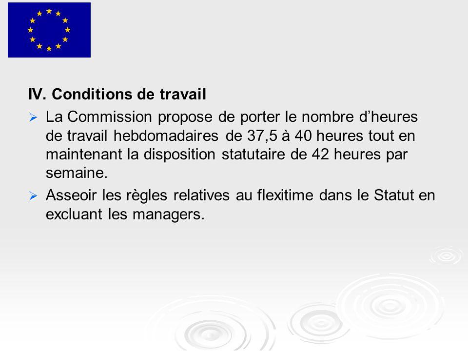 IV. Conditions de travail  La Commission propose de porter le nombre d'heures de travail hebdomadaires de 37,5 à 40 heures tout en maintenant la disp