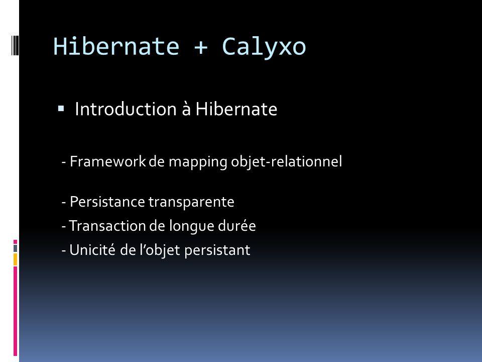 Hibernate + Calyxo  Introduction à Hibernate - Persistance transparente - Transaction de longue durée - Unicité de l'objet persistant - Framework de mapping objet-relationnel