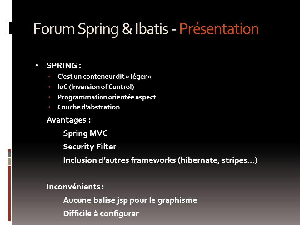 Forum Spring & Ibatis - Présentation SPRING : C'est un conteneur dit « léger » IoC (Inversion of Control) Programmation orientée aspect Couche d'abstration Avantages : Spring MVC Security Filter Inclusion d'autres frameworks (hibernate, stripes…) Inconvénients : Aucune balise jsp pour le graphisme Difficile à configurer