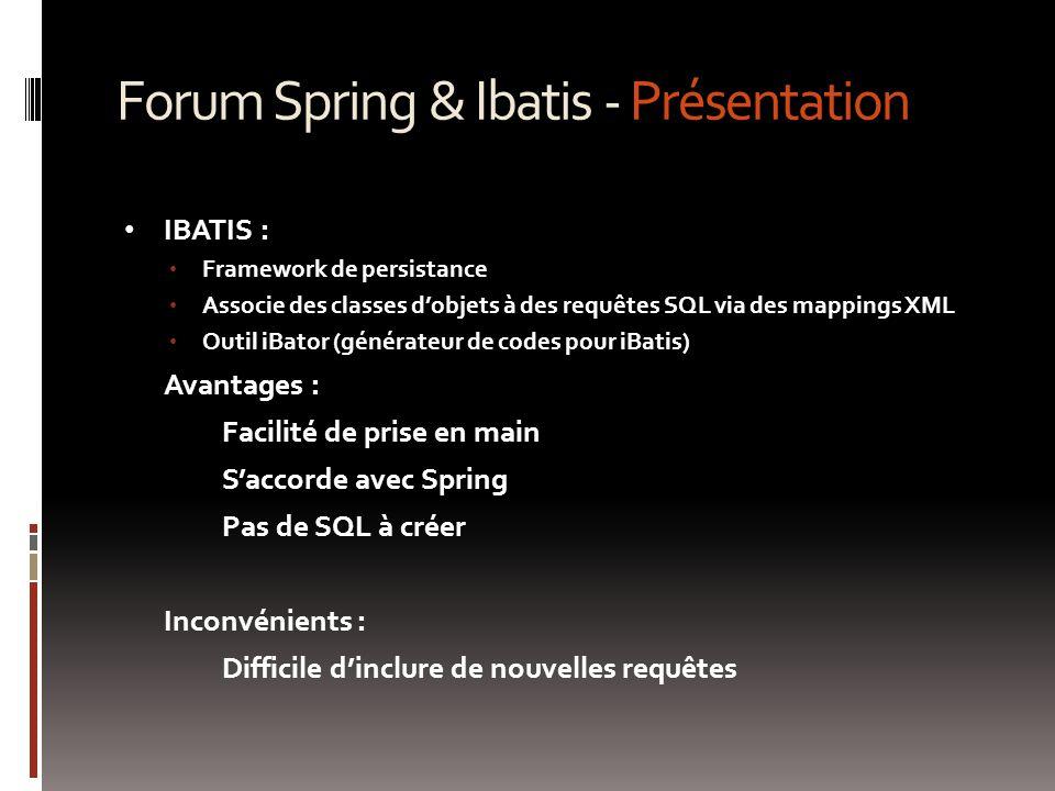 Forum Spring & Ibatis - Présentation IBATIS : Framework de persistance Associe des classes d'objets à des requêtes SQL via des mappings XML Outil iBator (générateur de codes pour iBatis) Avantages : Facilité de prise en main S'accorde avec Spring Pas de SQL à créer Inconvénients : Difficile d'inclure de nouvelles requêtes