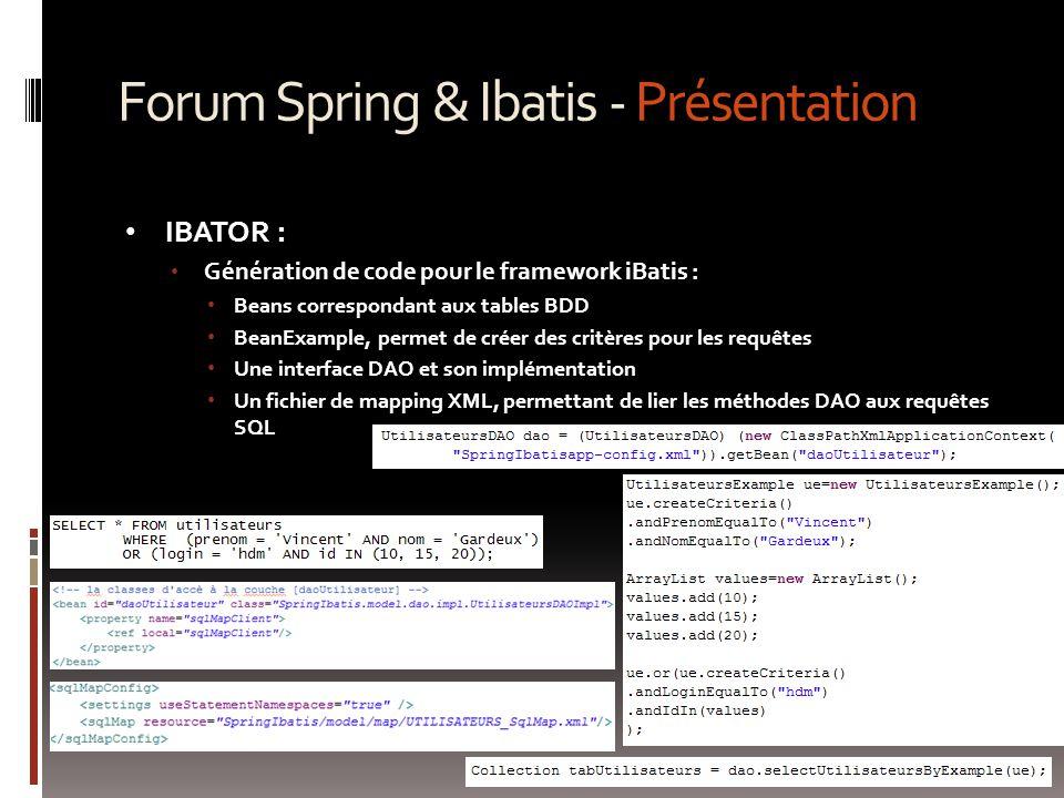 Forum Spring & Ibatis - Présentation IBATOR : Génération de code pour le framework iBatis : Beans correspondant aux tables BDD BeanExample, permet de créer des critères pour les requêtes Une interface DAO et son implémentation Un fichier de mapping XML, permettant de lier les méthodes DAO aux requêtes SQL