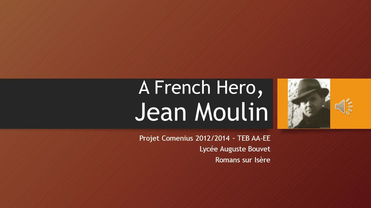 A French Hero, Jean Moulin Projet Comenius 2012/2014 – TEB AA-EE Lycée Auguste Bouvet Romans sur Isère