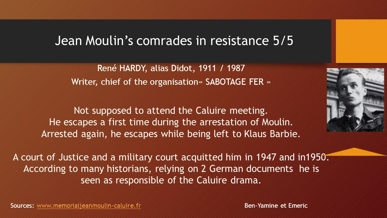 Jean Moulin's comrades in resistance 5/5 René HARDY, alias Didot, 1911 / 1987 Writer, chief of the organisation« SABOTAGE FER » Not supposed to attend