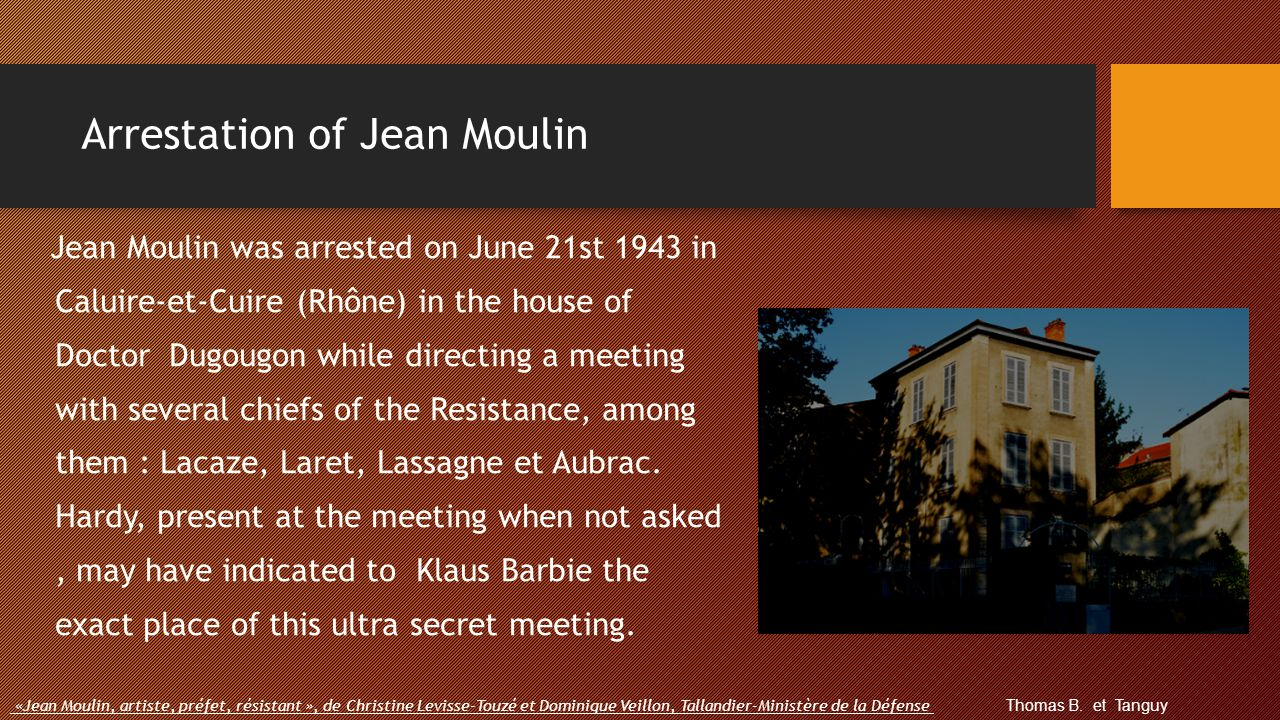 Arrestation of Jean Moulin Jean Moulin was arrested on June 21st 1943 in Caluire-et-Cuire (Rhône) in the house of Doctor Dugougon while directing a me