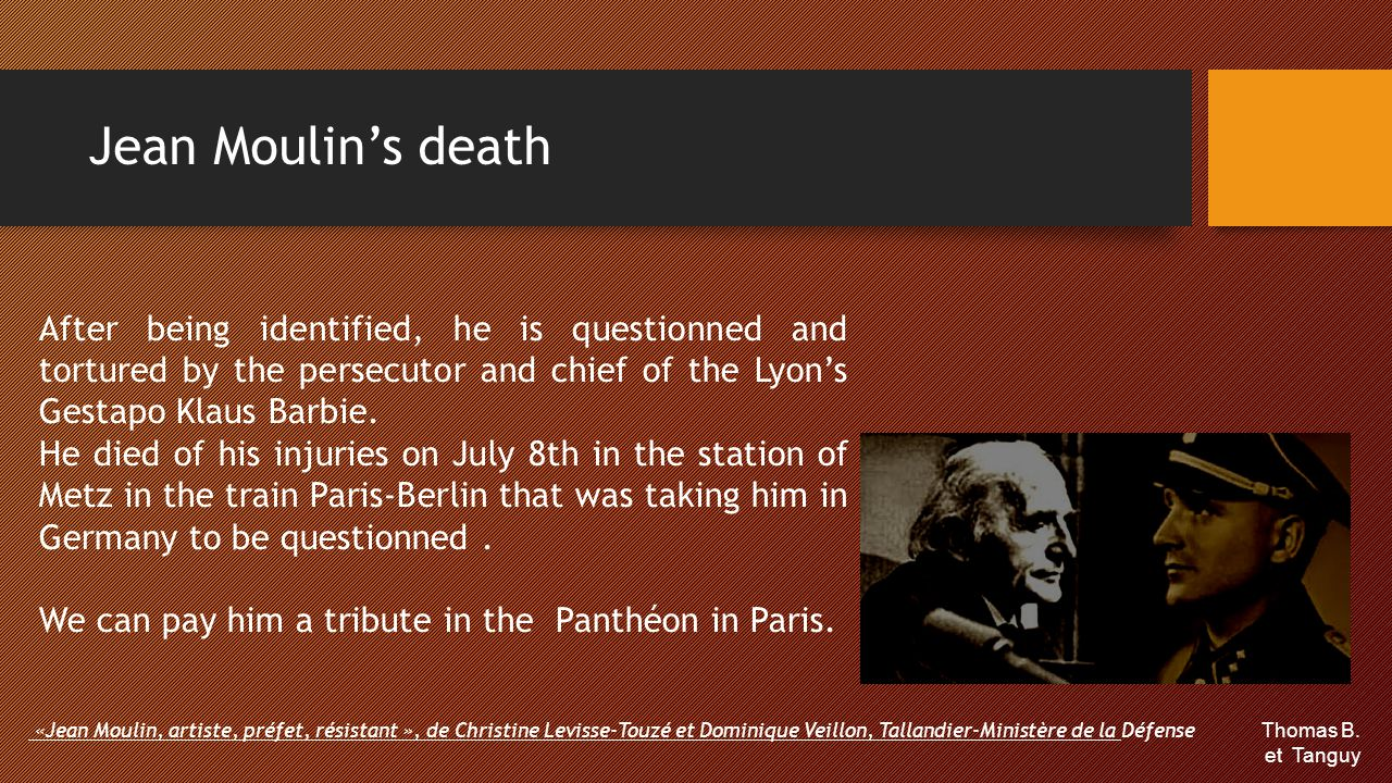 Jean Moulin's death After being identified, he is questionned and tortured by the persecutor and chief of the Lyon's Gestapo Klaus Barbie. He died of