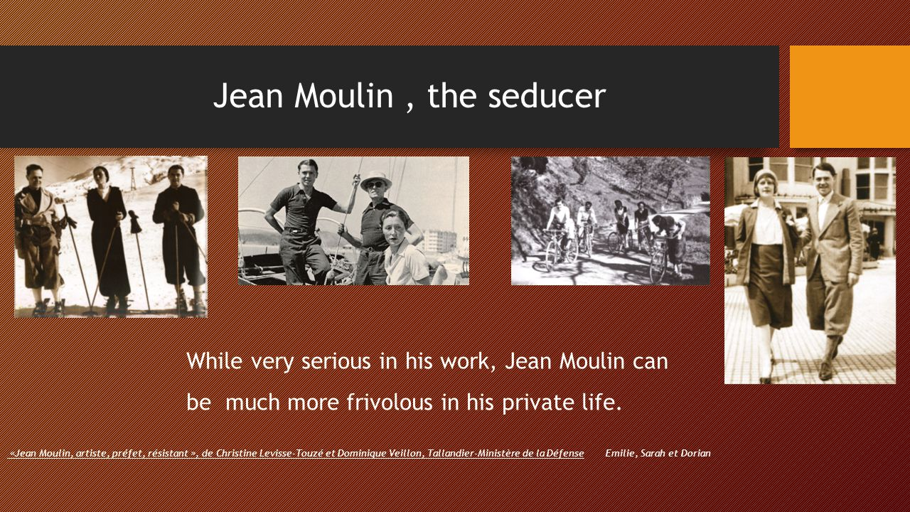 Jean Moulin, the seducer While very serious in his work, Jean Moulin can be much more frivolous in his private life. «Jean Moulin, artiste, préfet, ré