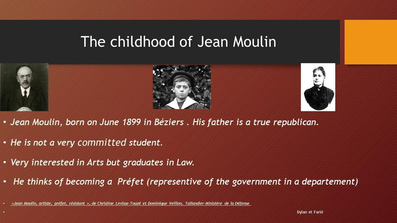 The childhood of Jean Moulin Jean Moulin, born on June 1899 in Béziers. His father is a true republican. He is not a very committed student. Very inte