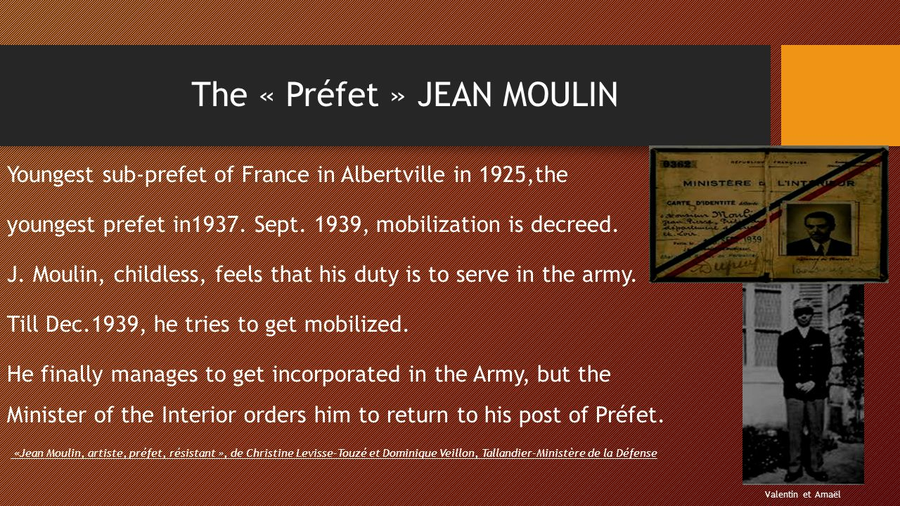 The « Préfet » JEAN MOULIN Youngest sub-prefet of France in Albertville in 1925,the youngest prefet in1937. Sept. 1939, mobilization is decreed. J. Mo
