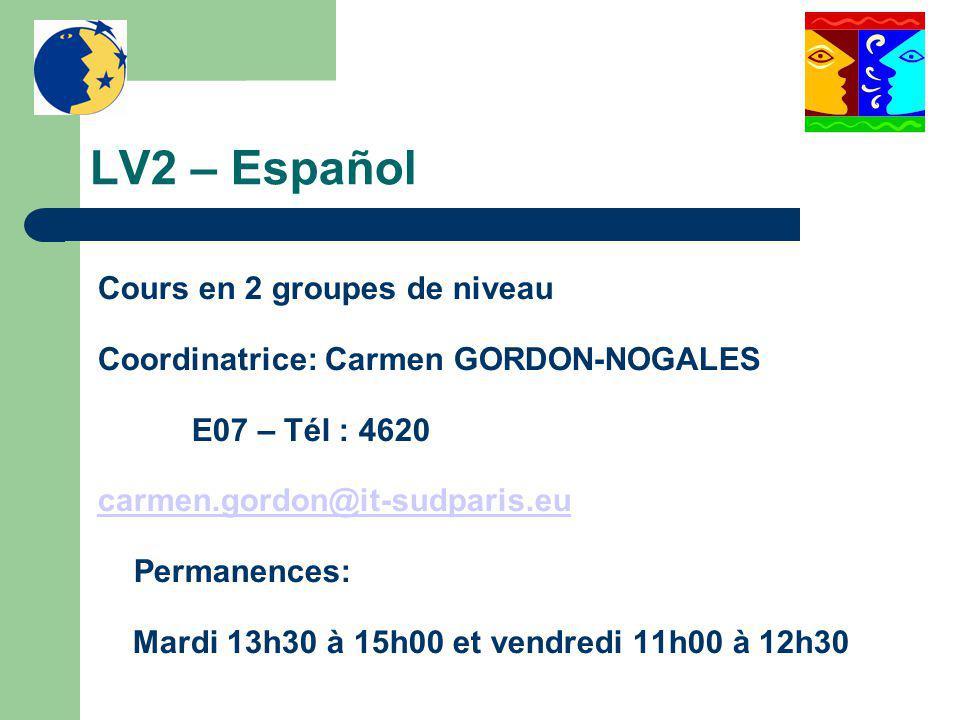LV2 – Español Cours en 2 groupes de niveau Coordinatrice: Carmen GORDON-NOGALES E07 – Tél : 4620 carmen.gordon@it-sudparis.eu Permanences: Mardi 13h30 à 15h00 et vendredi 11h00 à 12h30
