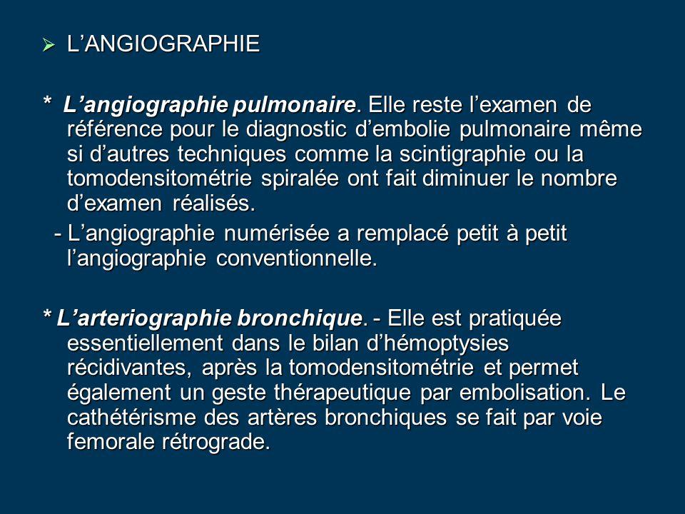  L'ANGIOGRAPHIE * L'angiographie pulmonaire. Elle reste l'examen de référence pour le diagnostic d'embolie pulmonaire même si d'autres techniques com