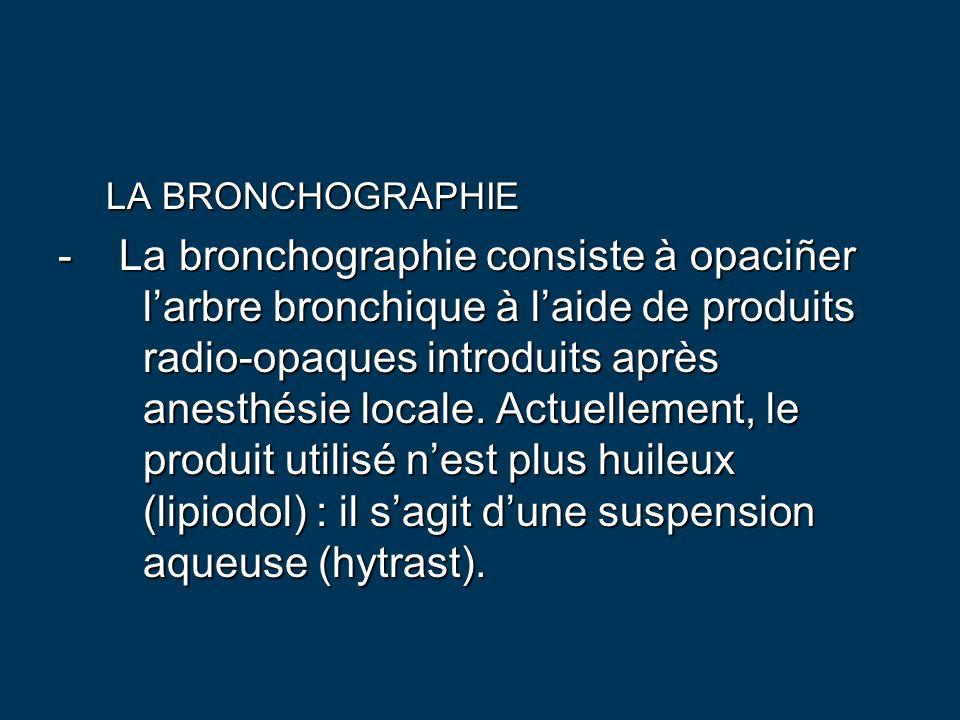 LA BRONCHOGRAPHIE - La bronchographie consiste à opaciñer l'arbre bronchique à l'aide de produits radio-opaques introduits après anesthésie locale. Ac