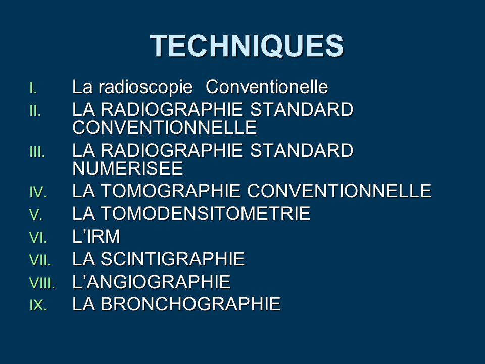 TECHNIQUES TECHNIQUES I. La radioscopie Conventionelle II. LA RADIOGRAPHIE STANDARD CONVENTIONNELLE III. LA RADIOGRAPHIE STANDARD NUMERISEE IV. LA TOM