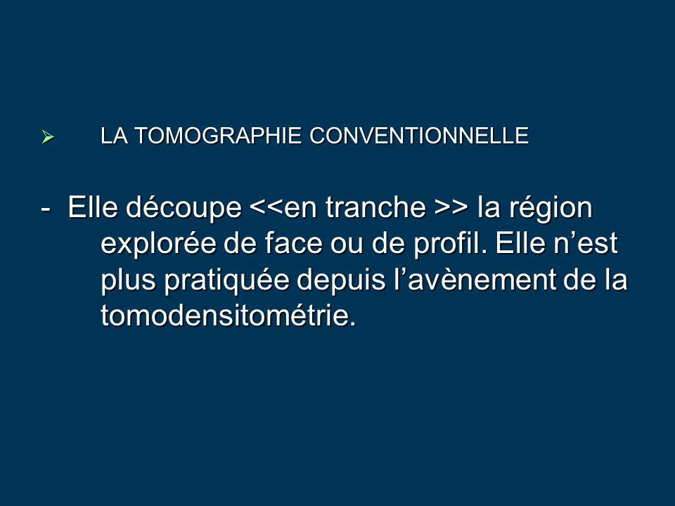  LA TOMOGRAPHIE CONVENTIONNELLE - Elle découpe > la région explorée de face ou de profil. Elle n'est plus pratiquée depuis l'avènement de la tomodens