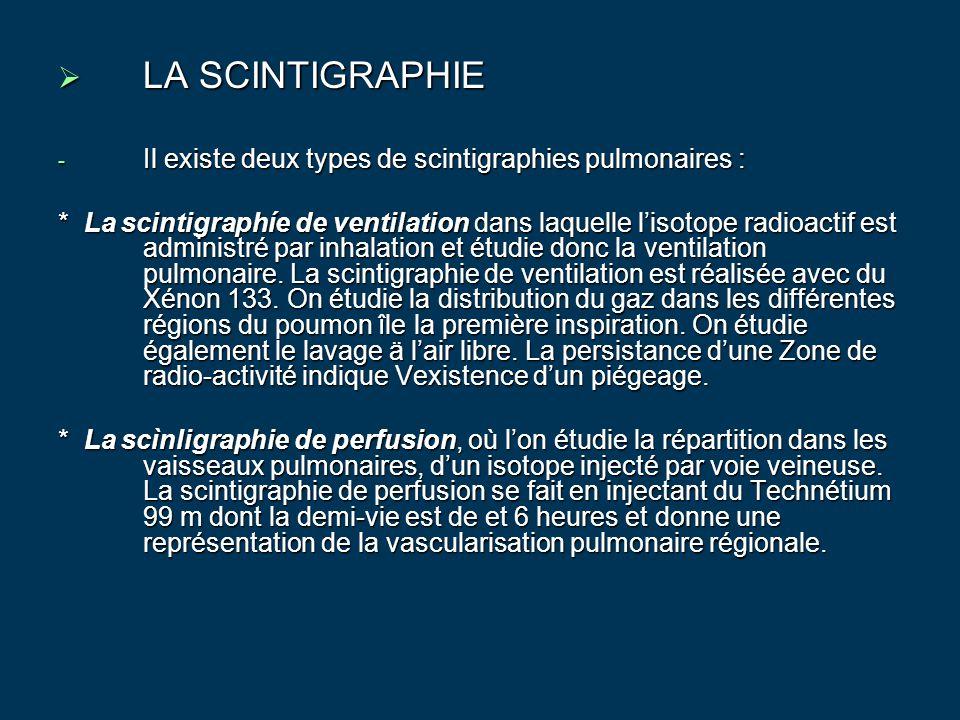  LA SCINTIGRAPHIE - Il existe deux types de scintigraphies pulmonaires : * La scintigraphíe de ventilation dans laquelle l'isotope radioactif est adm