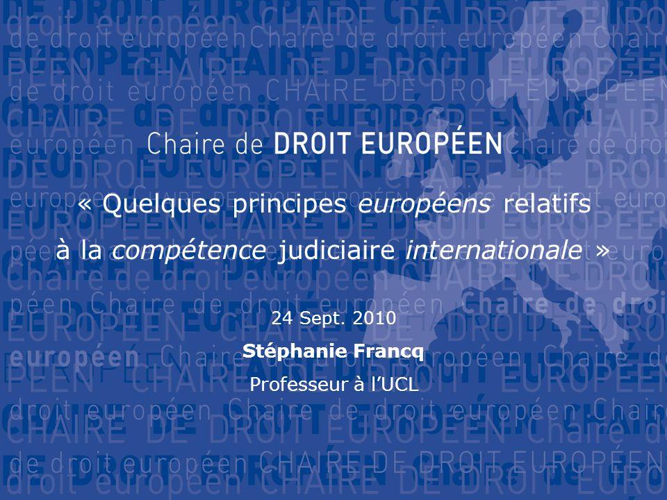 « Quelques principes européens relatifs à la compétence judiciaire internationale » 24 Sept. 2010 Stéphanie Francq Professeur à l'UCL