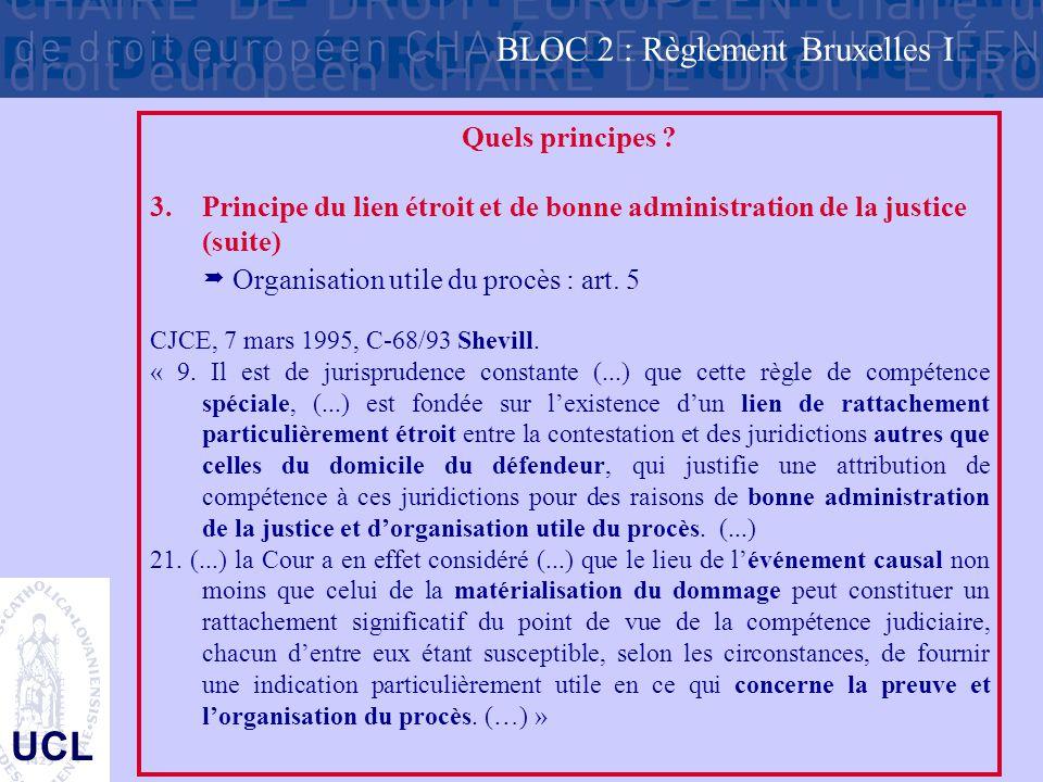 UCL Quels principes ? 3.Principe du lien étroit et de bonne administration de la justice (suite)  Organisation utile du procès : art. 5 CJCE, 7 mars