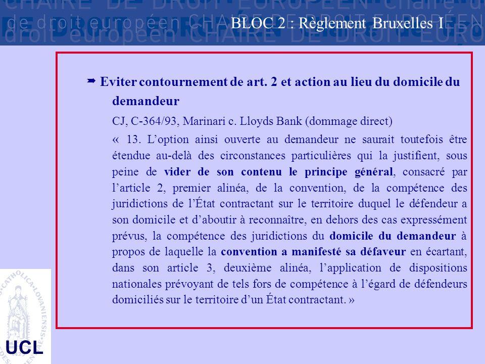 UCL  Eviter contournement de art. 2 et action au lieu du domicile du demandeur CJ, C-364/93, Marinari c. Lloyds Bank (dommage direct) « 13. L'option