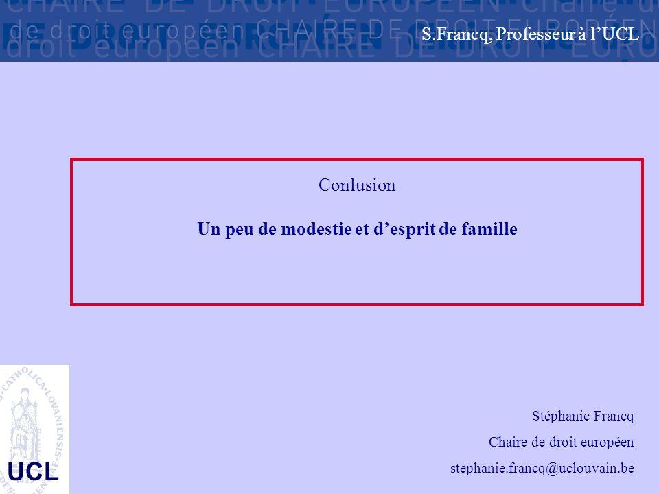 UCL Conlusion Un peu de modestie et d'esprit de famille S.Francq, Professeur à l'UCL Stéphanie Francq Chaire de droit européen stephanie.francq@uclouv