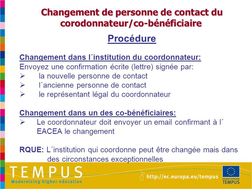 Changement de personne de contact du corodonnateur/co-bénéficiaire Changement de personne de contact du corodonnateur/co-bénéficiaire Procédure Changement dans l´institution du coordonnateur: Envoyez une confirmation écrite (lettre) signée par:  la nouvelle personne de contact  l´ancienne personne de contact  le représentant légal du coordonnateur Changement dans un des co-bénéficiaires:  Le coordonnateur doit envoyer un email confirmant à l´ EACEA le changement RQUE: L´institution qui coordonne peut être changée mais dans des circonstances exceptionnelles