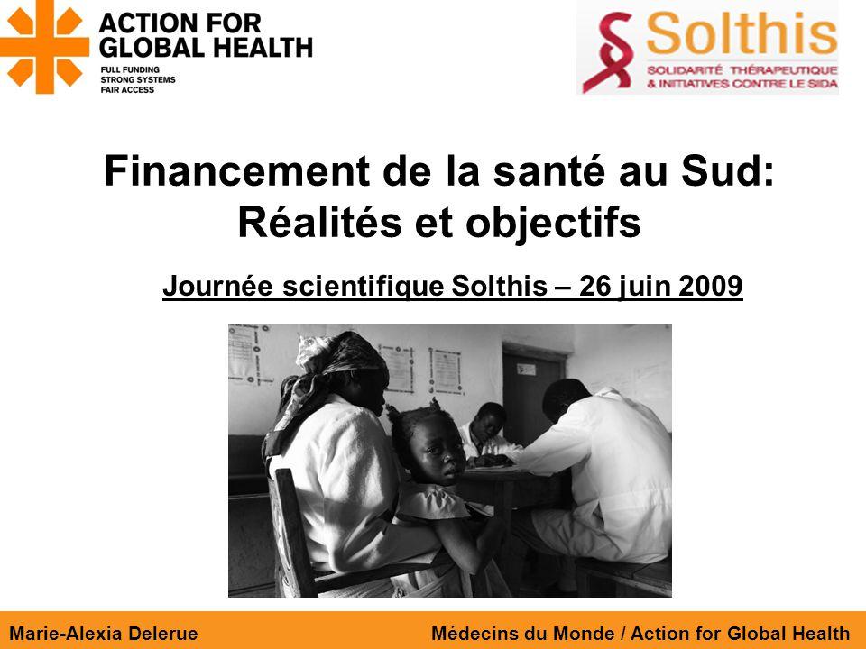 Financement de la santé au Sud: Réalités et objectifs Marie-Alexia Delerue Médecins du Monde / Action for Global Health Journée scientifique Solthis – 26 juin 2009