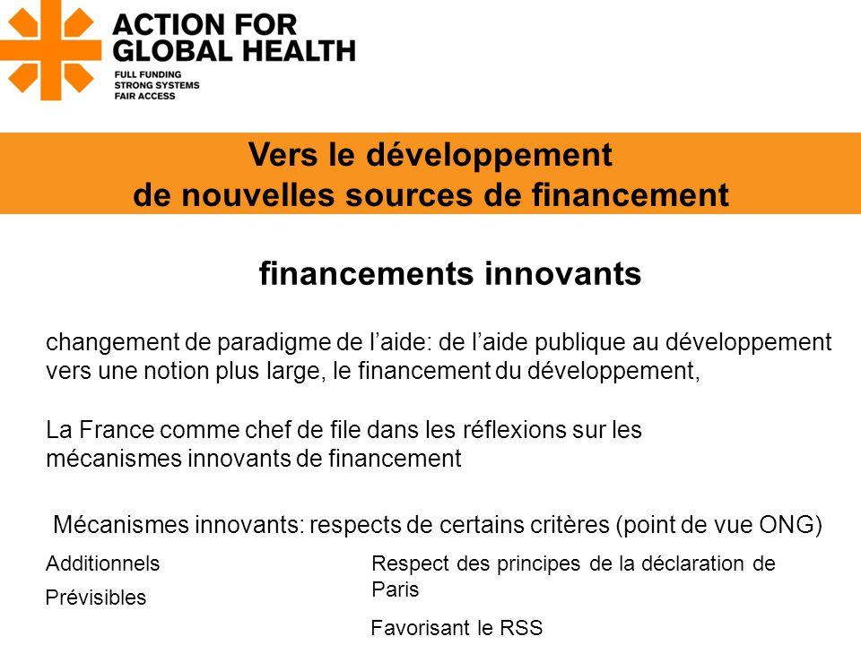 Vers le développement de nouvelles sources de financement financements innovants Additionnels Prévisibles Favorisant le RSS Respect des principes de la déclaration de Paris changement de paradigme de l'aide: de l'aide publique au développement vers une notion plus large, le financement du développement, La France comme chef de file dans les réflexions sur les mécanismes innovants de financement Mécanismes innovants: respects de certains critères (point de vue ONG)