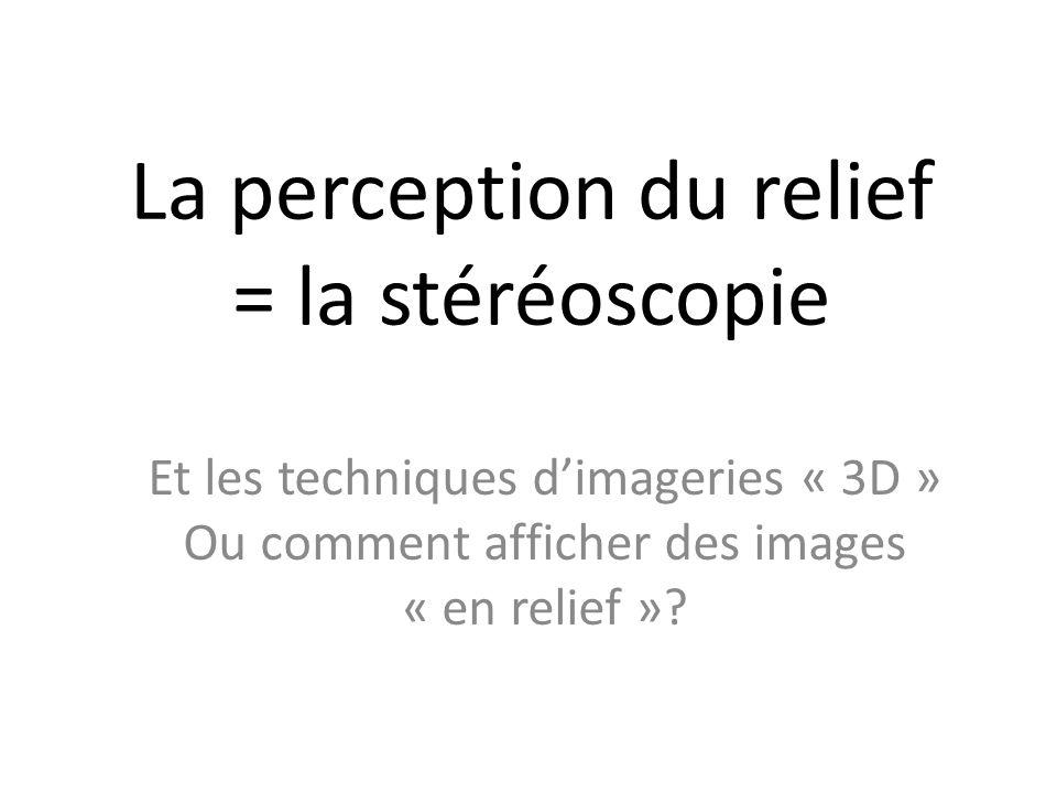 La perception du relief = la stéréoscopie Et les techniques d'imageries « 3D » Ou comment afficher des images « en relief »?