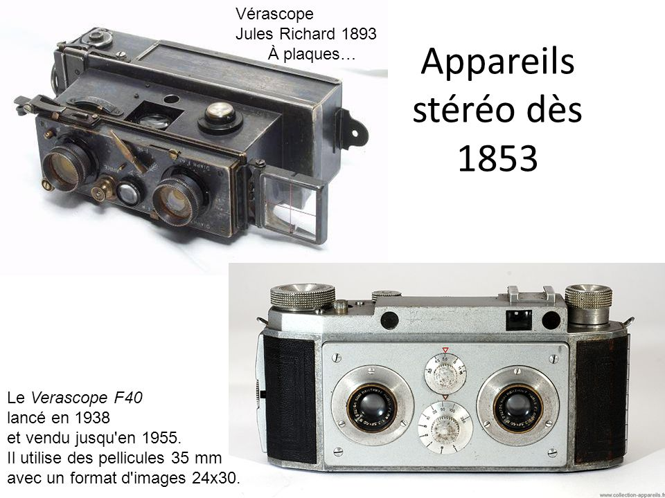 Appareils stéréo dès 1853 Vérascope Jules Richard 1893 À plaques… Le Verascope F40 lancé en 1938 et vendu jusqu'en 1955. Il utilise des pellicules 35