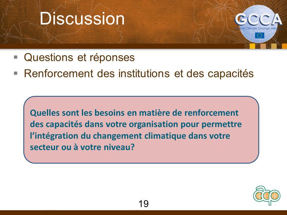 Discussion  Questions et réponses  Renforcement des institutions et des capacités 19 Quelles sont les besoins en matière de renforcement des capacités dans votre organisation pour permettre l'intégration du changement climatique dans votre secteur ou à votre niveau