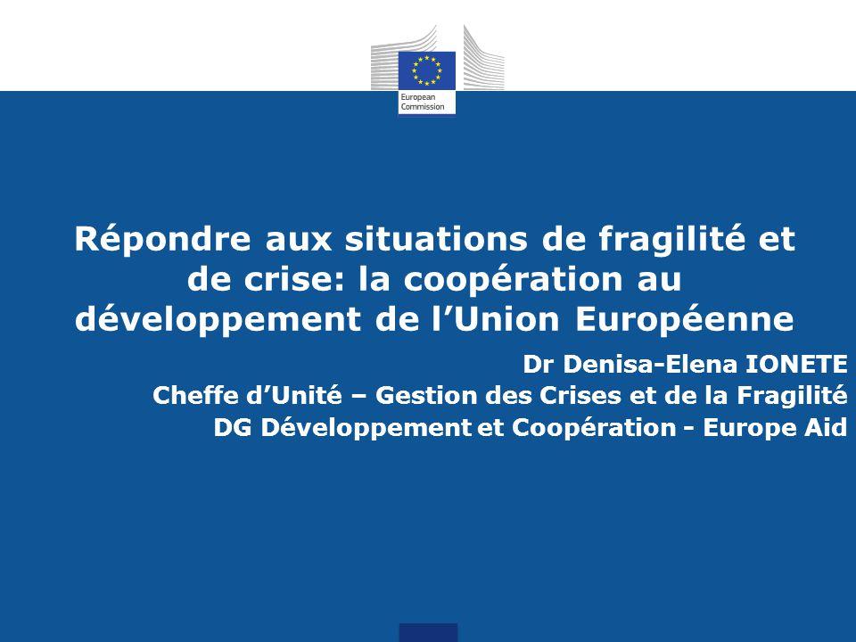 Répondre aux situations de fragilité et de crise: la coopération au développement de l'Union Européenne Dr Denisa-Elena IONETE Cheffe d'Unité – Gestion des Crises et de la Fragilité DG Développement et Coopération - Europe Aid